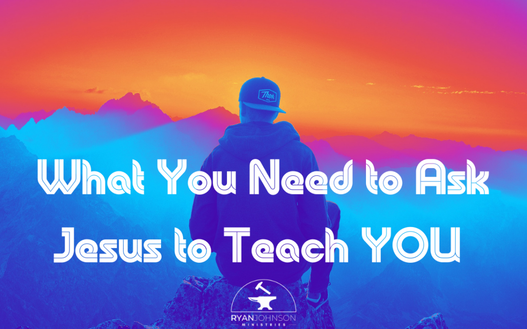What You Need to Ask Jesus to Teach YOU